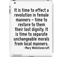 It is time to effect a revolution in female manners - time to restore to them their lost dignity. It is time to separate unchangeable morals from local manners. iPad Case/Skin
