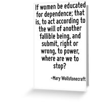 If women be educated for dependence; that is, to act according to the will of another fallible being, and submit, right or wrong, to power, where are we to stop? Greeting Card