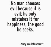 No man chooses evil because it is evil; he only mistakes it for happiness, the good he seeks. by Quotr