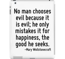 No man chooses evil because it is evil; he only mistakes it for happiness, the good he seeks. iPad Case/Skin