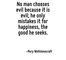 No man chooses evil because it is evil; he only mistakes it for happiness, the good he seeks. Photographic Print