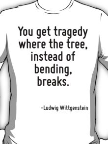 You get tragedy where the tree, instead of bending, breaks. T-Shirt