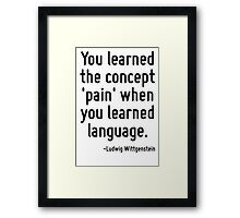 You learned the concept 'pain' when you learned language. Framed Print