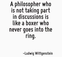 A philosopher who is not taking part in discussions is like a boxer who never goes into the ring. by Quotr