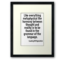 Like everything metaphysical the harmony between thought and reality is to be found in the grammar of the language. Framed Print