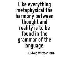 Like everything metaphysical the harmony between thought and reality is to be found in the grammar of the language. Photographic Print