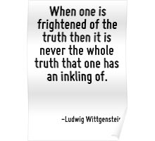 When one is frightened of the truth then it is never the whole truth that one has an inkling of. Poster