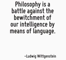 Philosophy is a battle against the bewitchment of our intelligence by means of language. by Quotr