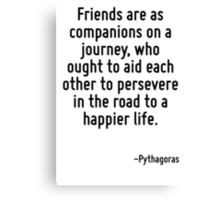 Friends are as companions on a journey, who ought to aid each other to persevere in the road to a happier life. Canvas Print