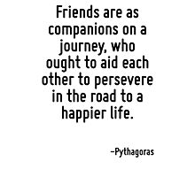Friends are as companions on a journey, who ought to aid each other to persevere in the road to a happier life. Photographic Print