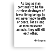As long as man continues to be the ruthless destroyer of lower living beings he will never know health or peace. For as long as men massacre animals, they will kill each other. Canvas Print