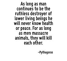 As long as man continues to be the ruthless destroyer of lower living beings he will never know health or peace. For as long as men massacre animals, they will kill each other. Photographic Print