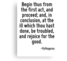 Begin thus from the first act, and proceed; and, in conclusion, at the ill which thou hast done, be troubled, and rejoice for the good. Canvas Print