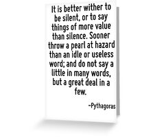 It is better wither to be silent, or to say things of more value than silence. Sooner throw a pearl at hazard than an idle or useless word; and do not say a little in many words, but a great deal in  Greeting Card