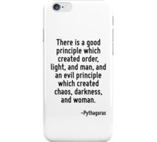 There is a good principle which created order, light, and man, and an evil principle which created chaos, darkness, and woman. iPhone Case/Skin