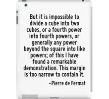 But it is impossible to divide a cube into two cubes, or a fourth power into fourth powers, or generally any power beyond the square into like powers; of this I have found a remarkable demonstration. iPad Case/Skin