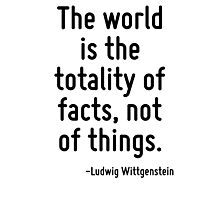 The world is the totality of facts, not of things. Photographic Print