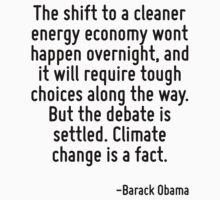 The shift to a cleaner energy economy wont happen overnight, and it will require tough choices along the way. But the debate is settled. Climate change is a fact. by Quotr