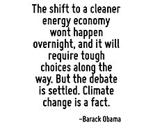 The shift to a cleaner energy economy wont happen overnight, and it will require tough choices along the way. But the debate is settled. Climate change is a fact. Photographic Print