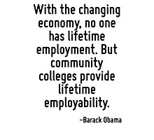 With the changing economy, no one has lifetime employment. But community colleges provide lifetime employability. Photographic Print