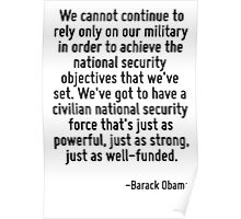 We cannot continue to rely only on our military in order to achieve the national security objectives that we've set. We've got to have a civilian national security force that's just as powerful, just Poster