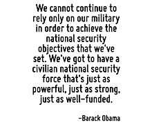We cannot continue to rely only on our military in order to achieve the national security objectives that we've set. We've got to have a civilian national security force that's just as powerful, just Photographic Print