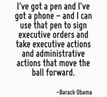 I've got a pen and I've got a phone - and I can use that pen to sign executive orders and take executive actions and administrative actions that move the ball forward. by Quotr