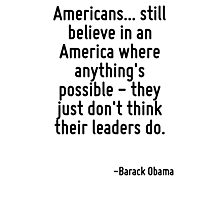 Americans... still believe in an America where anything's possible - they just don't think their leaders do. Photographic Print