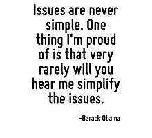 Issues are never simple. One thing I'm proud of is that very rarely will you hear me simplify the issues. Photographic Print