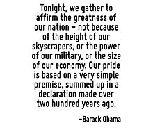 Tonight, we gather to affirm the greatness of our nation - not because of the height of our skyscrapers, or the power of our military, or the size of our economy. Our pride is based on a very simple  Photographic Print
