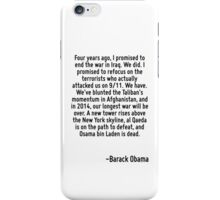 Four years ago, I promised to end the war in Iraq. We did. I promised to refocus on the terrorists who actually attacked us on 9/11. We have. We've blunted the Taliban's momentum in Afghanistan, and  iPhone Case/Skin