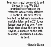 Four years ago, I promised to end the war in Iraq. We did. I promised to refocus on the terrorists who actually attacked us on 9/11. We have. We've blunted the Taliban's momentum in Afghanistan, and  by Quotr