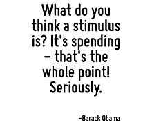 What do you think a stimulus is? It's spending - that's the whole point! Seriously. Photographic Print