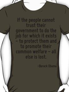 If the people cannot trust their government to do the job for which it exists - to protect them and to promote their common welfare - all else is lost. T-Shirt