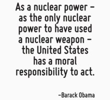 As a nuclear power - as the only nuclear power to have used a nuclear weapon - the United States has a moral responsibility to act. by Quotr
