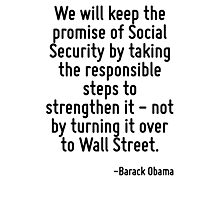 We will keep the promise of Social Security by taking the responsible steps to strengthen it - not by turning it over to Wall Street. Photographic Print