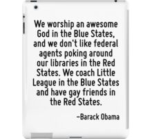 We worship an awesome God in the Blue States, and we don't like federal agents poking around our libraries in the Red States. We coach Little League in the Blue States and have gay friends in the Red iPad Case/Skin