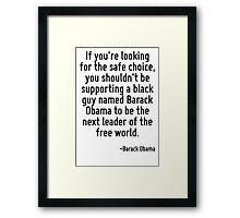 If you're looking for the safe choice, you shouldn't be supporting a black guy named Barack Obama to be the next leader of the free world. Framed Print
