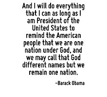 And I will do everything that I can as long as I am President of the United States to remind the American people that we are one nation under God, and we may call that God different names but we rema Photographic Print