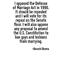 I opposed the Defense of Marriage Act in 1996. It should be repealed and I will vote for its repeal on the Senate floor. I will also oppose any proposal to amend the U.S. Constitution to ban gays and Photographic Print