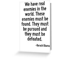 We have real enemies in the world. These enemies must be found. They must be pursued and they must be defeated. Greeting Card