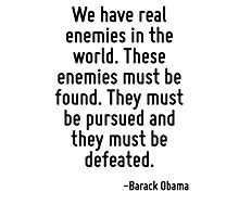 We have real enemies in the world. These enemies must be found. They must be pursued and they must be defeated. Photographic Print