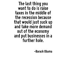 The last thing you want to do is raise taxes in the middle of the recession because that would just suck up and take more demand out of the economy and put businesses in a further hole. Photographic Print