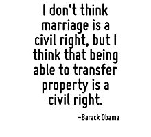 I don't think marriage is a civil right, but I think that being able to transfer property is a civil right. Photographic Print