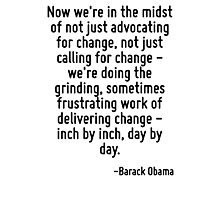Now we're in the midst of not just advocating for change, not just calling for change - we're doing the grinding, sometimes frustrating work of delivering change - inch by inch, day by day. Photographic Print