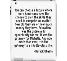 You can choose a future where more Americans have the chance to gain the skills they need to compete, no matter how old they are or how much money they have. Education was the gateway to opportunity  iPad Case/Skin
