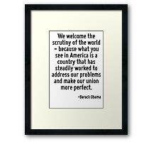 We welcome the scrutiny of the world - because what you see in America is a country that has steadily worked to address our problems and make our union more perfect. Framed Print