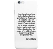 If we choose to keep those tax breaks for millionaires and billionaires, if we choose to keep a tax break for corporate jet owners, if we choose to keep tax breaks for oil and gas companies that are  iPhone Case/Skin