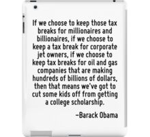 If we choose to keep those tax breaks for millionaires and billionaires, if we choose to keep a tax break for corporate jet owners, if we choose to keep tax breaks for oil and gas companies that are  iPad Case/Skin