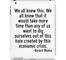 We all knew this. We all knew that it would take more time than any of us want to dig ourselves out of this hole created by this economic crisis. iPad Case/Skin